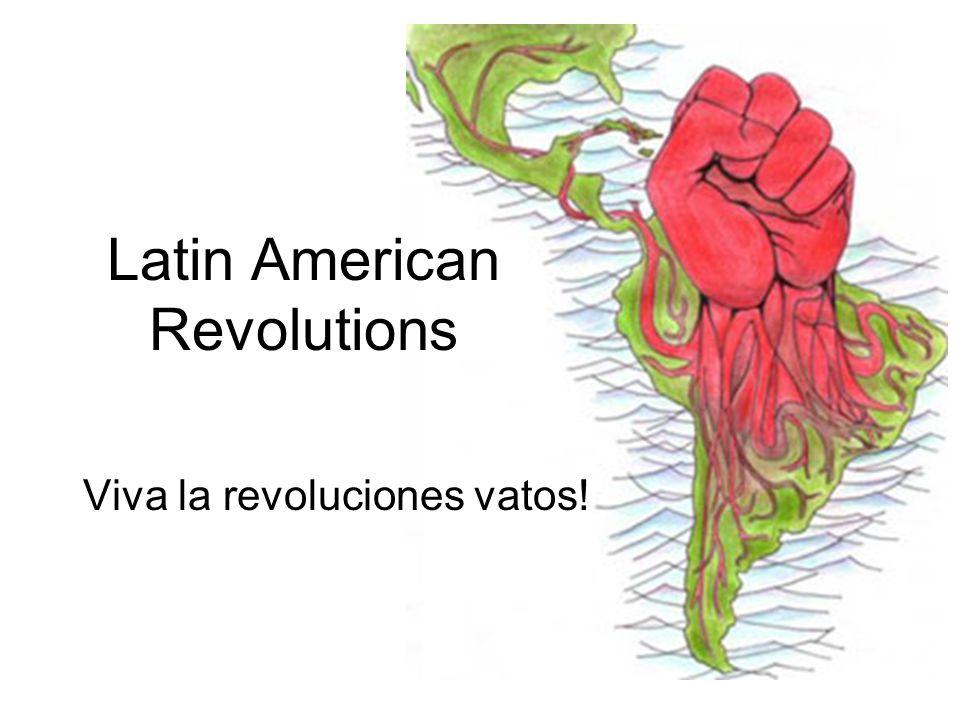 Latin American Revolutions Viva la revoluciones vatos!