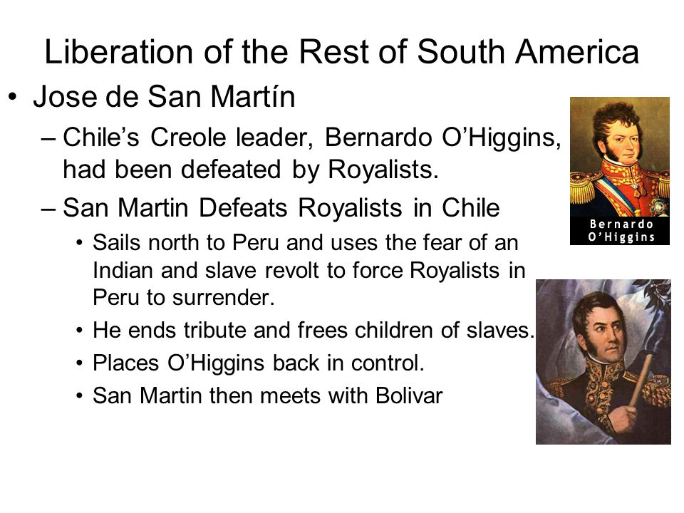 Liberation of the Rest of South America Jose de San Martín –Chile's Creole leader, Bernardo O'Higgins, had been defeated by Royalists.