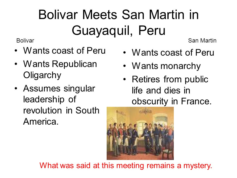 Bolivar Meets San Martin in Guayaquil, Peru Wants coast of Peru Wants Republican Oligarchy Assumes singular leadership of revolution in South America.