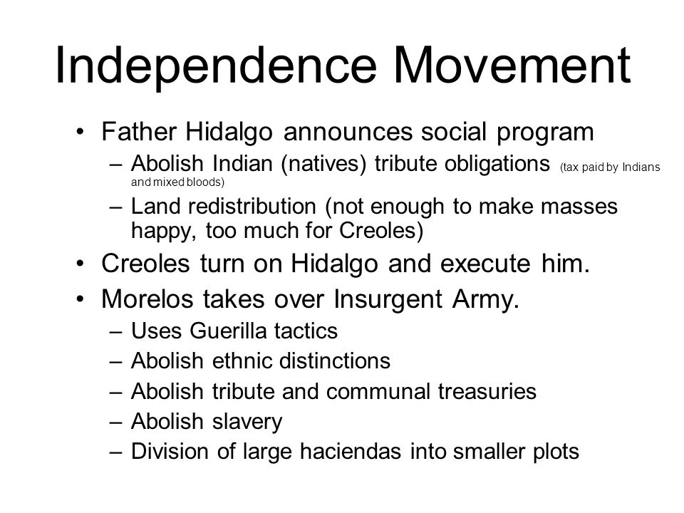 Independence Movement Father Hidalgo announces social program –Abolish Indian (natives) tribute obligations (tax paid by Indians and mixed bloods) –Land redistribution (not enough to make masses happy, too much for Creoles) Creoles turn on Hidalgo and execute him.