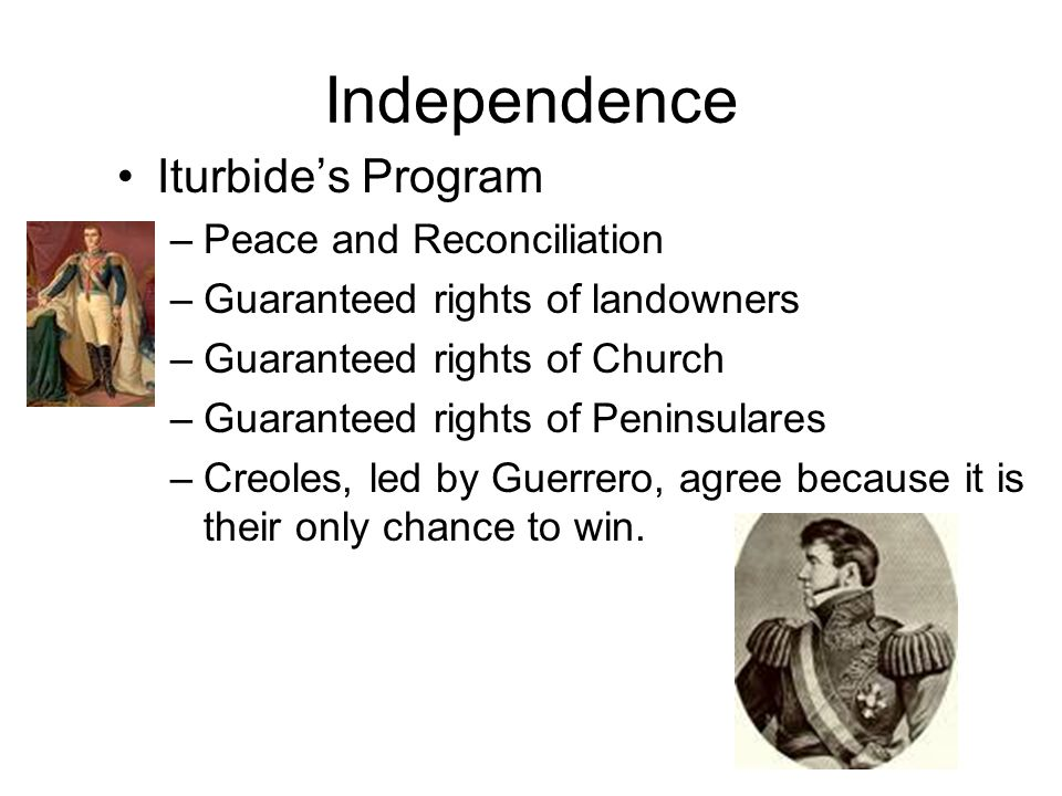 Independence Iturbide's Program –Peace and Reconciliation –Guaranteed rights of landowners –Guaranteed rights of Church –Guaranteed rights of Peninsulares –Creoles, led by Guerrero, agree because it is their only chance to win.