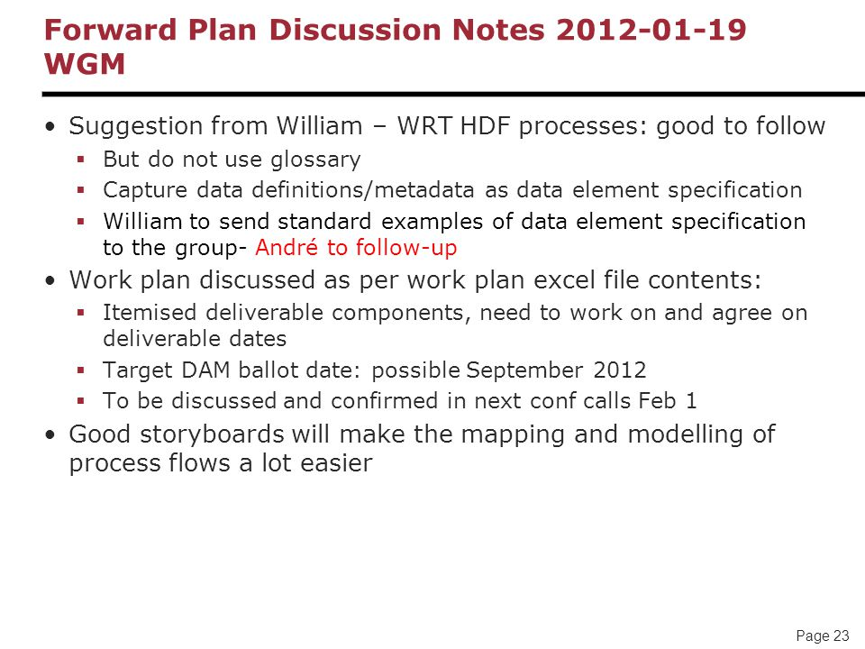 Page 23 Forward Plan Discussion Notes 2012-01-19 WGM Suggestion from William – WRT HDF processes: good to follow  But do not use glossary  Capture data definitions/metadata as data element specification  William to send standard examples of data element specification to the group- André to follow-up Work plan discussed as per work plan excel file contents:  Itemised deliverable components, need to work on and agree on deliverable dates  Target DAM ballot date: possible September 2012  To be discussed and confirmed in next conf calls Feb 1 Good storyboards will make the mapping and modelling of process flows a lot easier