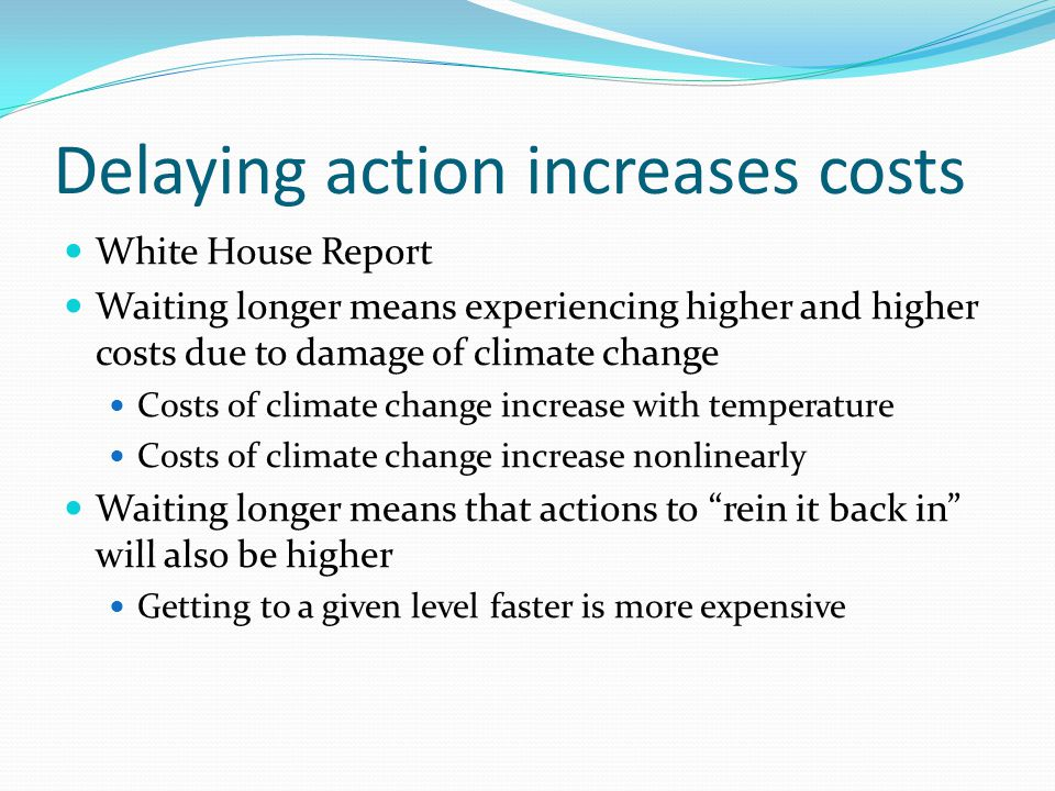 Delaying action increases costs White House Report Waiting longer means experiencing higher and higher costs due to damage of climate change Costs of climate change increase with temperature Costs of climate change increase nonlinearly Waiting longer means that actions to rein it back in will also be higher Getting to a given level faster is more expensive