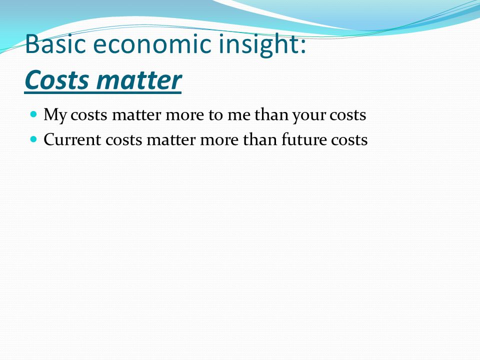 Basic economic insight: Costs matter My costs matter more to me than your costs Current costs matter more than future costs