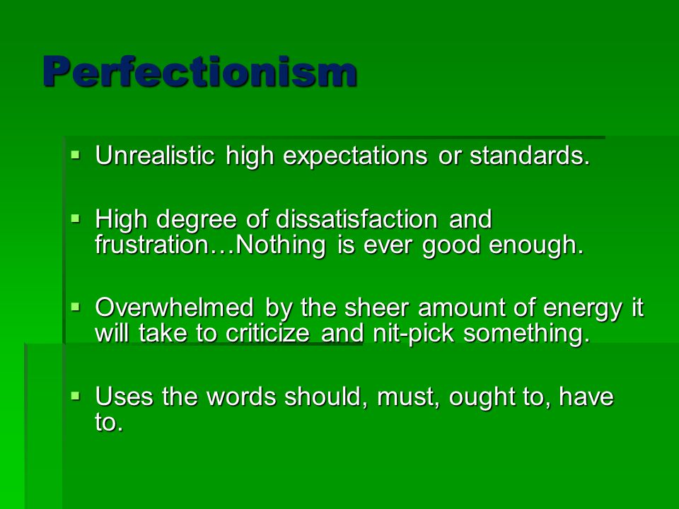 Perfectionism  Unrealistic high expectations or standards.