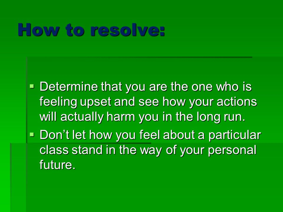 How to resolve:  Determine that you are the one who is feeling upset and see how your actions will actually harm you in the long run.