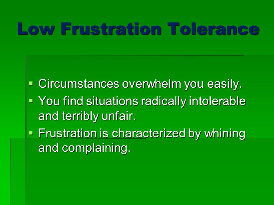 Low Frustration Tolerance  Circumstances overwhelm you easily.