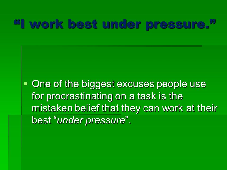 I work best under pressure.  One of the biggest excuses people use for procrastinating on a task is the mistaken belief that they can work at their best under pressure .