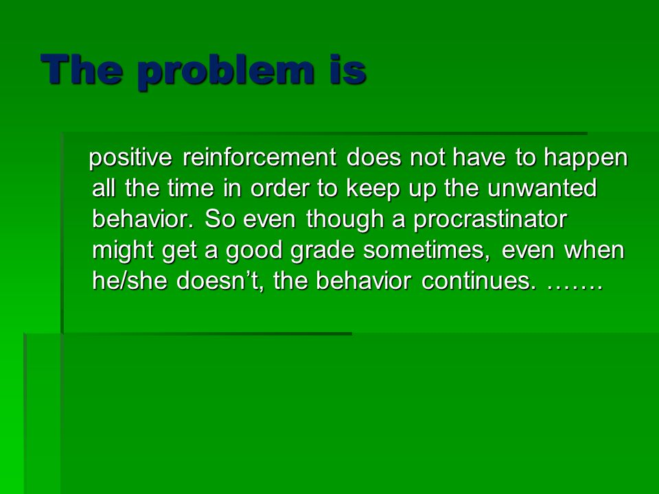 The problem is positive reinforcement does not have to happen all the time in order to keep up the unwanted behavior.