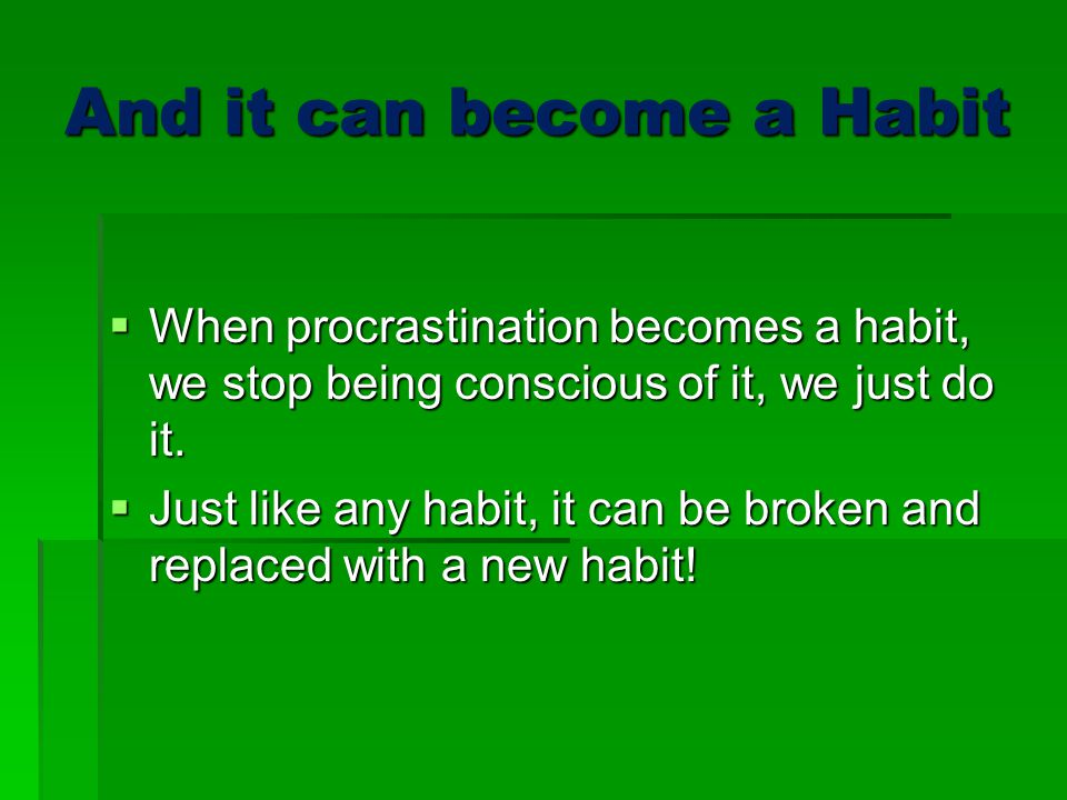 And it can become a Habit  When procrastination becomes a habit, we stop being conscious of it, we just do it.