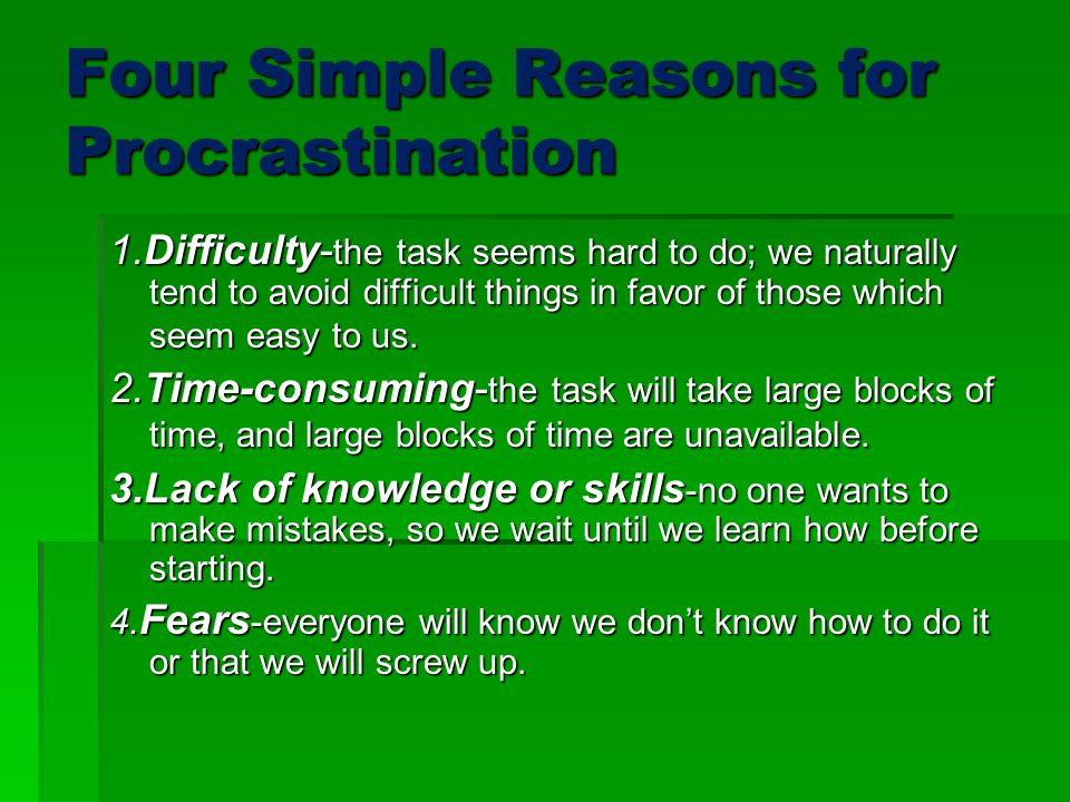 Four Simple Reasons for Procrastination 1.Difficulty- the task seems hard to do; we naturally tend to avoid difficult things in favor of those which seem easy to us.