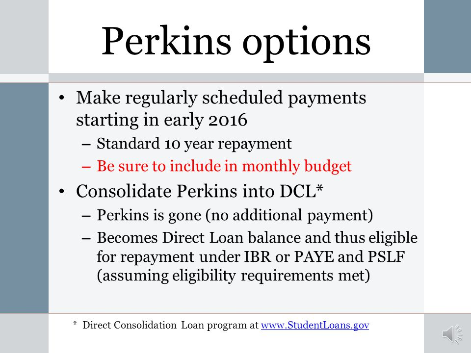 Perkins options Make regularly scheduled payments starting in early 2016 – Standard 10 year repayment – Be sure to include in monthly budget Consolidate Perkins into DCL* – Perkins is gone (no additional payment) – Becomes Direct Loan balance and thus eligible for repayment under IBR or PAYE and PSLF (assuming eligibility requirements met) * Direct Consolidation Loan program at www.StudentLoans.govwww.StudentLoans.gov