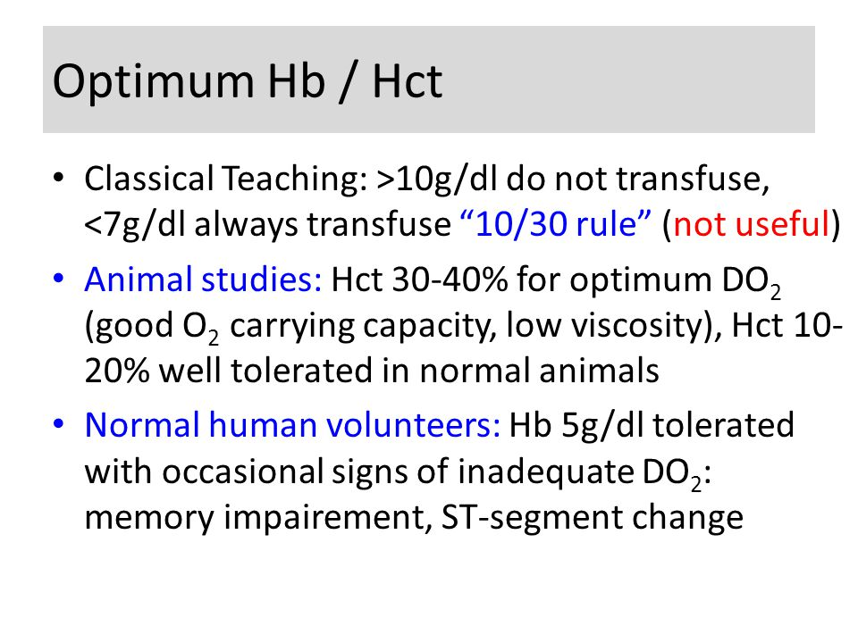 Optimum Hb / Hct Classical Teaching: >10g/dl do not transfuse, <7g/dl always transfuse 10/30 rule (not useful) Animal studies: Hct 30-40% for optimum DO 2 (good O 2 carrying capacity, low viscosity), Hct 10- 20% well tolerated in normal animals Normal human volunteers: Hb 5g/dl tolerated with occasional signs of inadequate DO 2 : memory impairement, ST-segment change