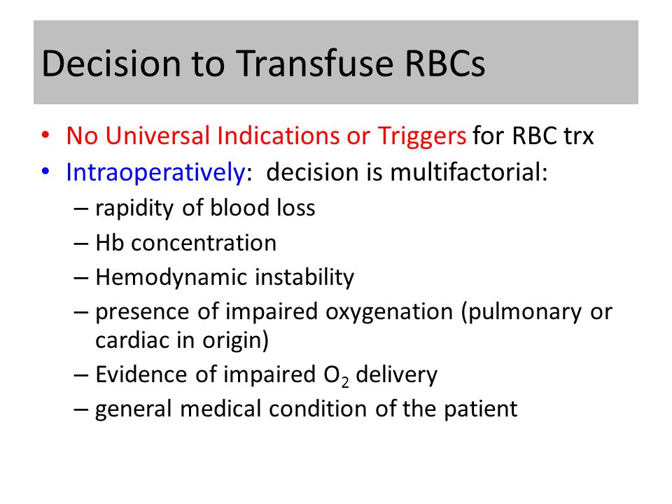 Decision to Transfuse RBCs No Universal Indications or Triggers for RBC trx Intraoperatively: decision is multifactorial: – rapidity of blood loss – Hb concentration – Hemodynamic instability – presence of impaired oxygenation (pulmonary or cardiac in origin) – Evidence of impaired O 2 delivery – general medical condition of the patient