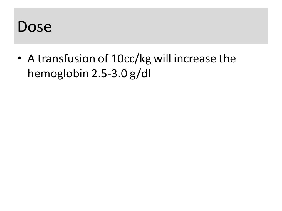 Dose A transfusion of 10cc/kg will increase the hemoglobin 2.5-3.0 g/dl