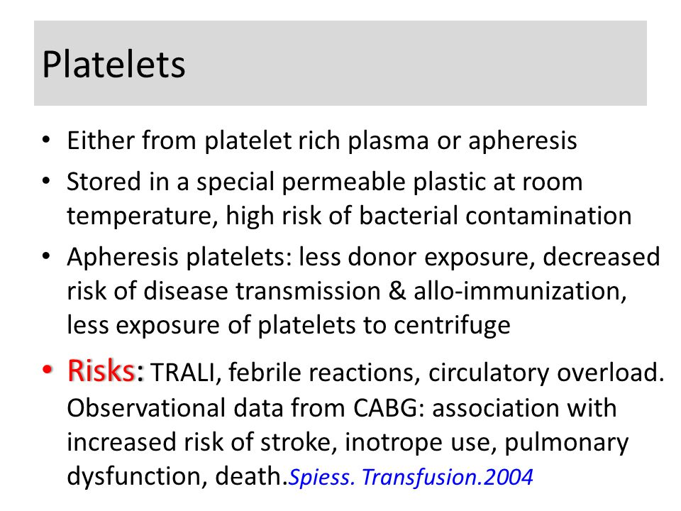 Platelets Either from platelet rich plasma or apheresis Stored in a special permeable plastic at room temperature, high risk of bacterial contamination Apheresis platelets: less donor exposure, decreased risk of disease transmission & allo-immunization, less exposure of platelets to centrifuge Risks: Risks: TRALI, febrile reactions, circulatory overload.