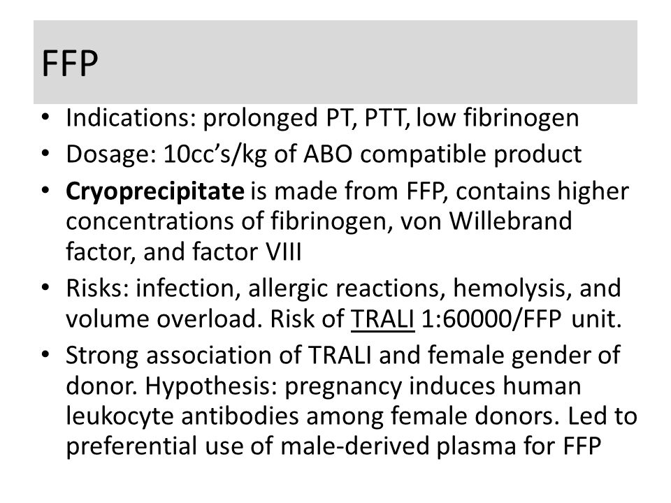 FFP Indications: prolonged PT, PTT, low fibrinogen Dosage: 10cc's/kg of ABO compatible product Cryoprecipitate is made from FFP, contains higher concentrations of fibrinogen, von Willebrand factor, and factor VIII Risks: infection, allergic reactions, hemolysis, and volume overload.