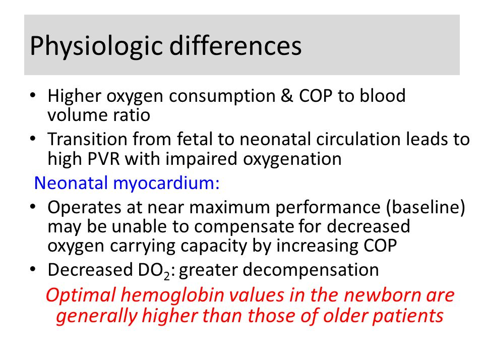 Physiologic differences Higher oxygen consumption & COP to blood volume ratio Transition from fetal to neonatal circulation leads to high PVR with impaired oxygenation Neonatal myocardium: Operates at near maximum performance (baseline) may be unable to compensate for decreased oxygen carrying capacity by increasing COP Decreased DO 2 : greater decompensation Optimal hemoglobin values in the newborn are generally higher than those of older patients