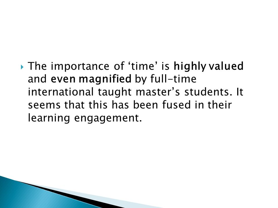  The importance of 'time' is highly valued and even magnified by full-time international taught master's students.