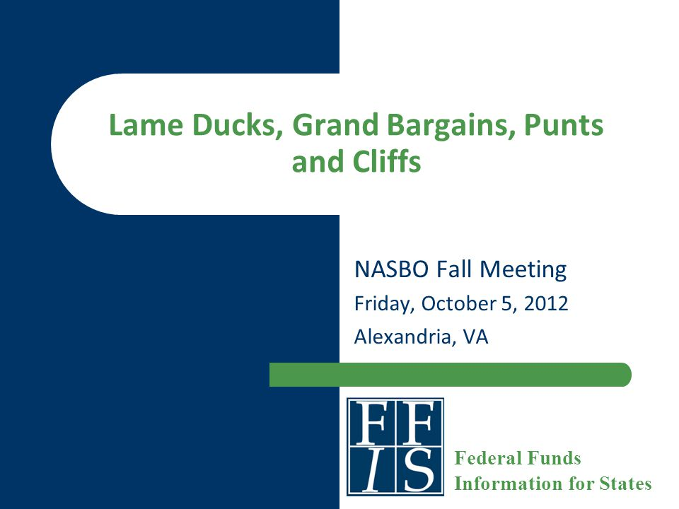 Lame Ducks, Grand Bargains, Punts and Cliffs NASBO Fall Meeting Friday, October 5, 2012 Alexandria, VA Federal Funds Information for States