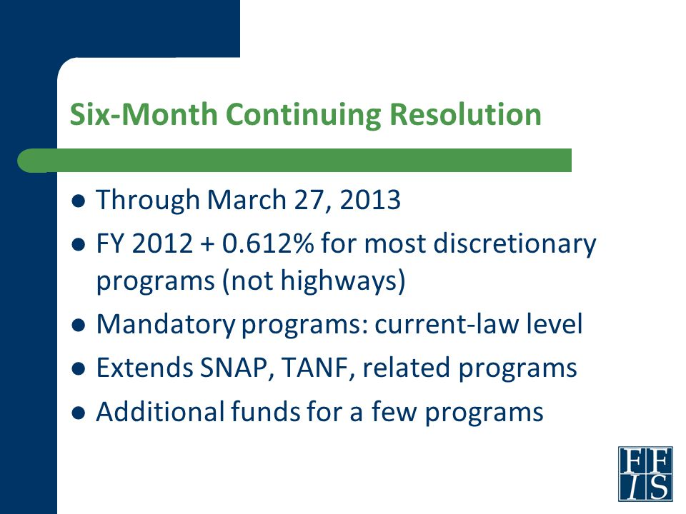 Six-Month Continuing Resolution Through March 27, 2013 FY 2012 + 0.612% for most discretionary programs (not highways) Mandatory programs: current-law