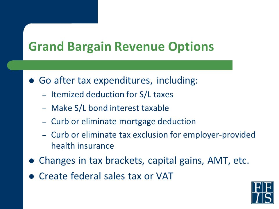 Grand Bargain Revenue Options Go after tax expenditures, including: – Itemized deduction for S/L taxes – Make S/L bond interest taxable – Curb or elim