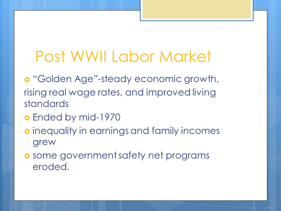 "Post WWII Labor Market  ""Golden Age""-steady economic growth, rising real wage rates, and improved living standards  Ended by mid-1970  inequality i"