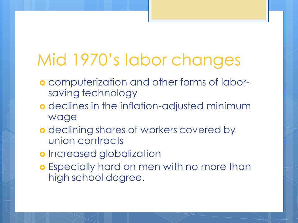 Mid 1970's labor changes  computerization and other forms of labor- saving technology  declines in the inflation-adjusted minimum wage  declining s