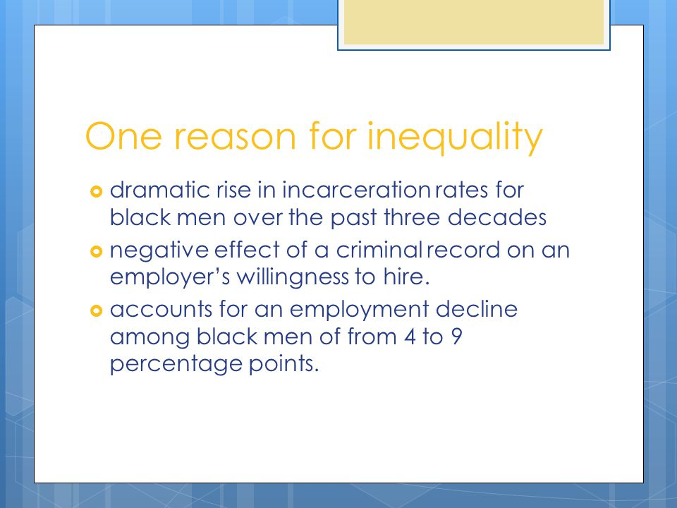 One reason for inequality  dramatic rise in incarceration rates for black men over the past three decades  negative effect of a criminal record on a