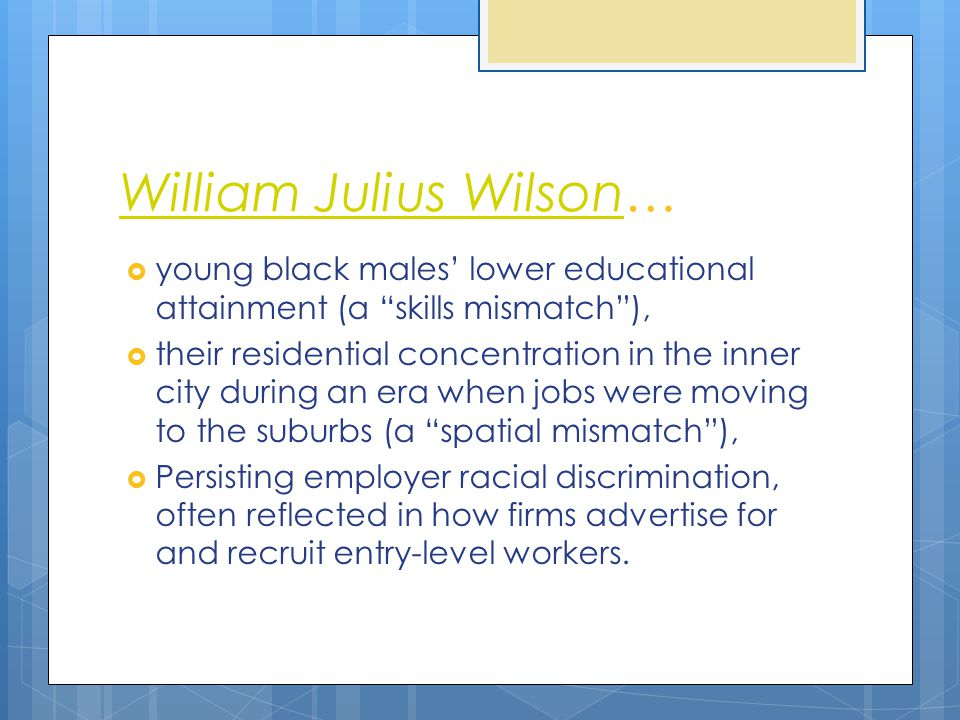 "William Julius WilsonWilliam Julius Wilson…  young black males' lower educational attainment (a ""skills mismatch""),  their residential concentration"