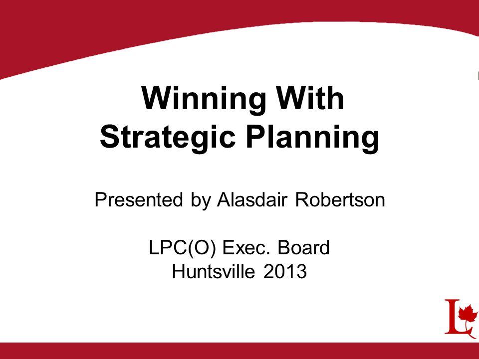 Winning With Strategic Planning Presented by Alasdair Robertson LPC(O) Exec. Board Huntsville 2013