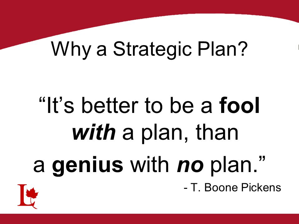 """Why a Strategic Plan? """"It's better to be a fool with a plan, than a genius with no plan."""" - T. Boone Pickens"""
