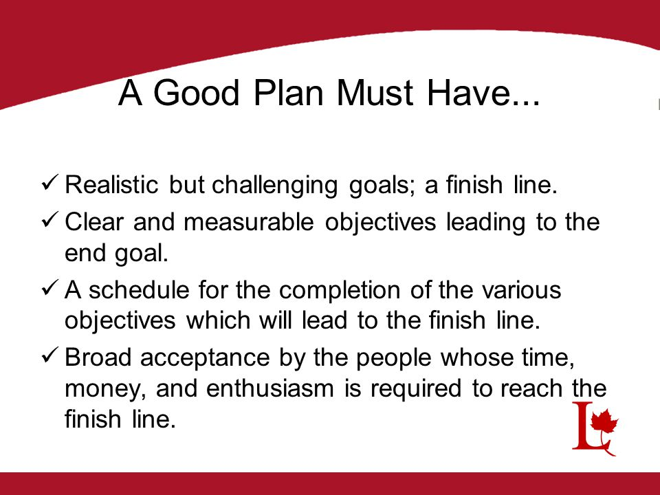 A Good Plan Must Have... Realistic but challenging goals; a finish line. Clear and measurable objectives leading to the end goal. A schedule for the c
