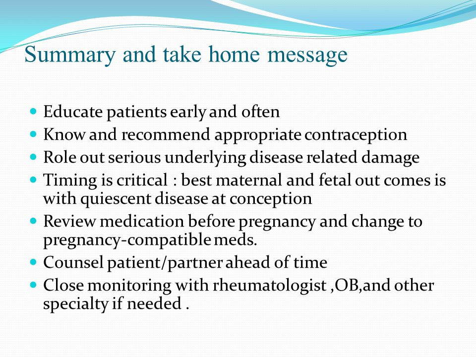 Summary and take home message Educate patients early and often Know and recommend appropriate contraception R0le out serious underlying disease related damage Timing is critical : best maternal and fetal out comes is with quiescent disease at conception Review medication before pregnancy and change to pregnancy-compatible meds.