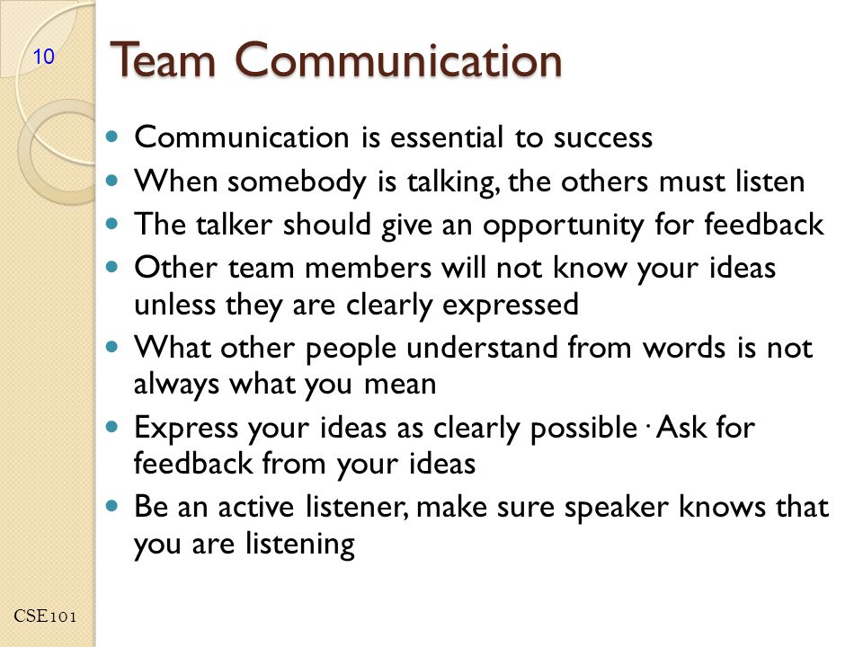 CSE101 Team Communication Communication is essential to success When somebody is talking, the others must listen The talker should give an opportunity for feedback Other team members will not know your ideas unless they are clearly expressed What other people understand from words is not always what you mean Express your ideas as clearly possible· Ask for feedback from your ideas Be an active listener, make sure speaker knows that you are listening 10