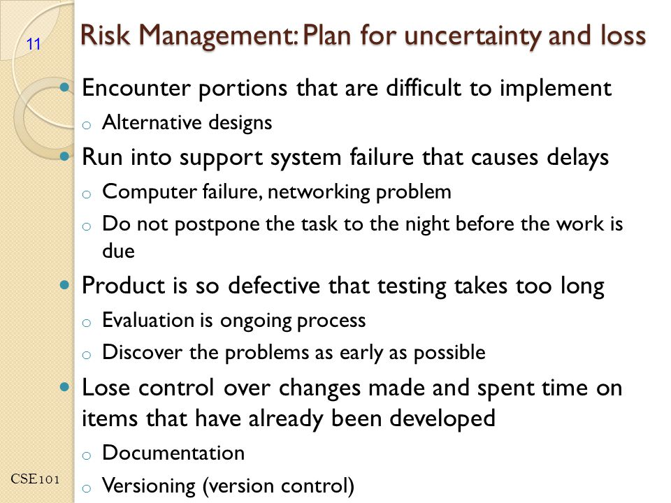 CSE101 Risk Management: Plan for uncertainty and loss Encounter portions that are difficult to implement o Alternative designs Run into support system failure that causes delays o Computer failure, networking problem o Do not postpone the task to the night before the work is due Product is so defective that testing takes too long o Evaluation is ongoing process o Discover the problems as early as possible Lose control over changes made and spent time on items that have already been developed o Documentation o Versioning (version control) 11