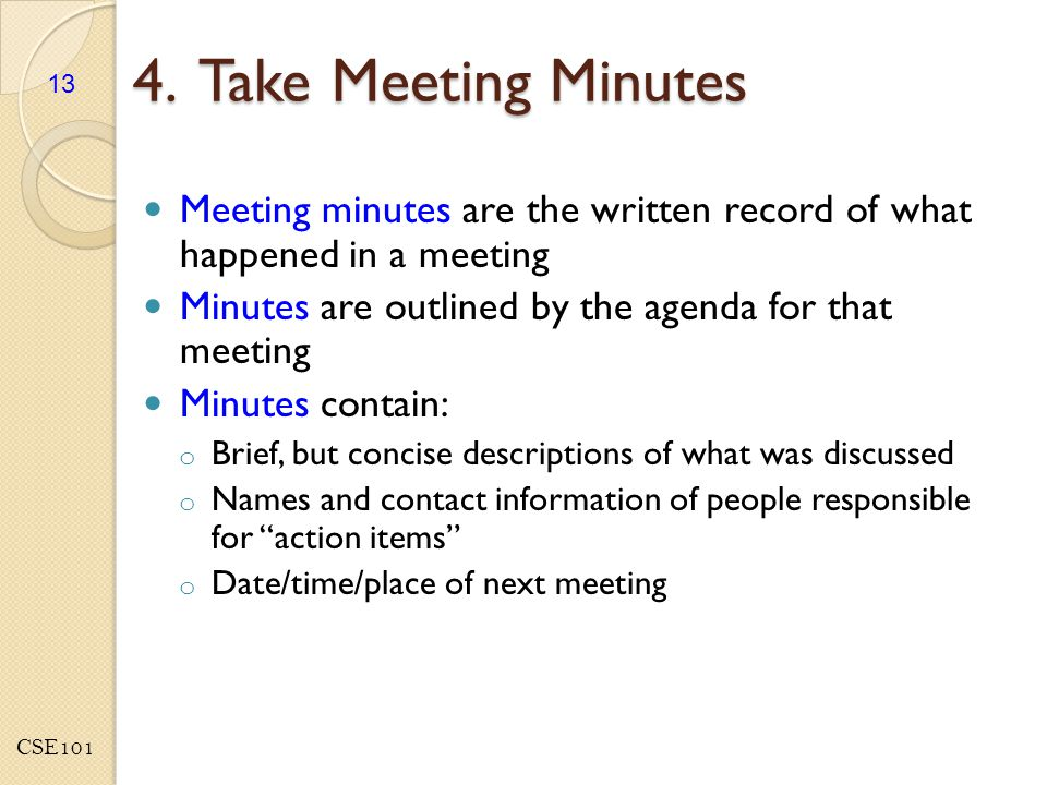 CSE101 4. Take Meeting Minutes Meeting minutes are the written record of what happened in a meeting Minutes are outlined by the agenda for that meetin
