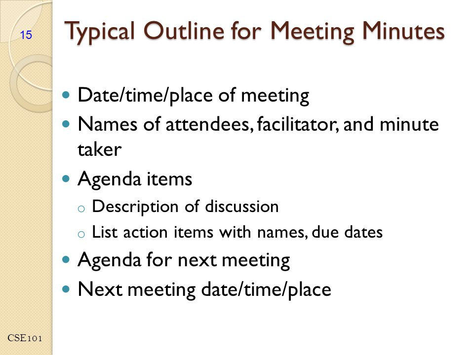 CSE101 Typical Outline for Meeting Minutes Date/time/place of meeting Names of attendees, facilitator, and minute taker Agenda items o Description of discussion o List action items with names, due dates Agenda for next meeting Next meeting date/time/place 15
