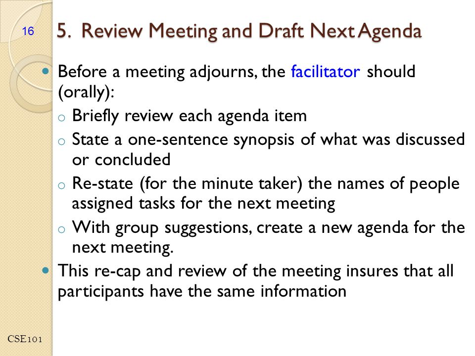 CSE101 5. Review Meeting and Draft Next Agenda Before a meeting adjourns, the facilitator should (orally): o Briefly review each agenda item o State a