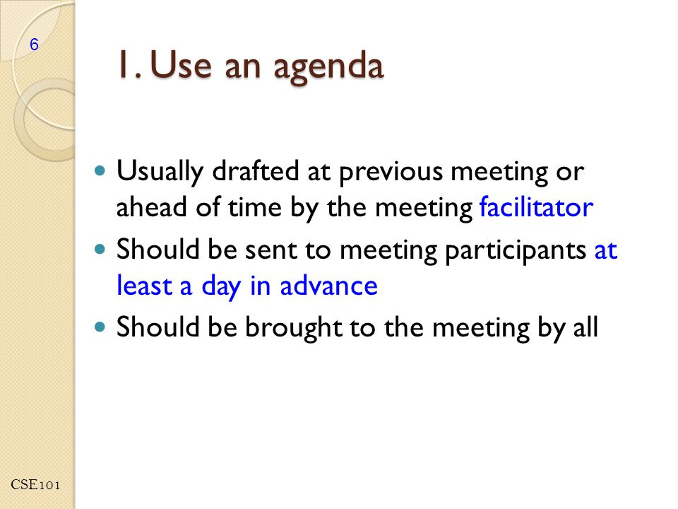 CSE101 Agendas should include… Review of previous meeting's minutes Each topic to be discussed (brief description) o Ordered logically and in order of importance o Presenter or person responsible denoted by each topic o Associated action items/tasks 7
