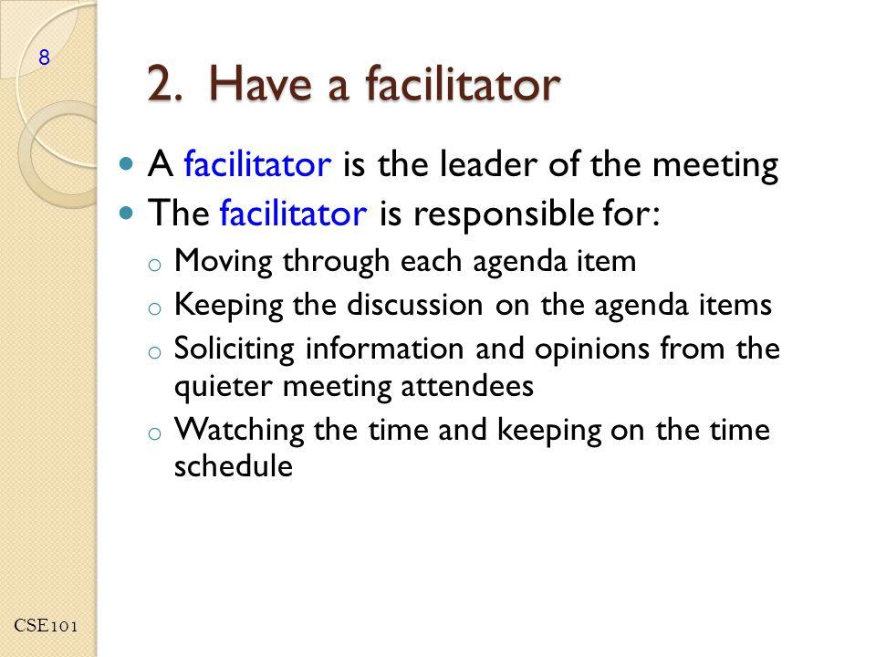 CSE101 2. Have a facilitator A facilitator is the leader of the meeting The facilitator is responsible for: o Moving through each agenda item o Keepin
