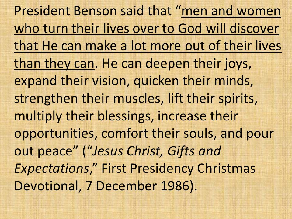 President Benson said that men and women who turn their lives over to God will discover that He can make a lot more out of their lives than they can.