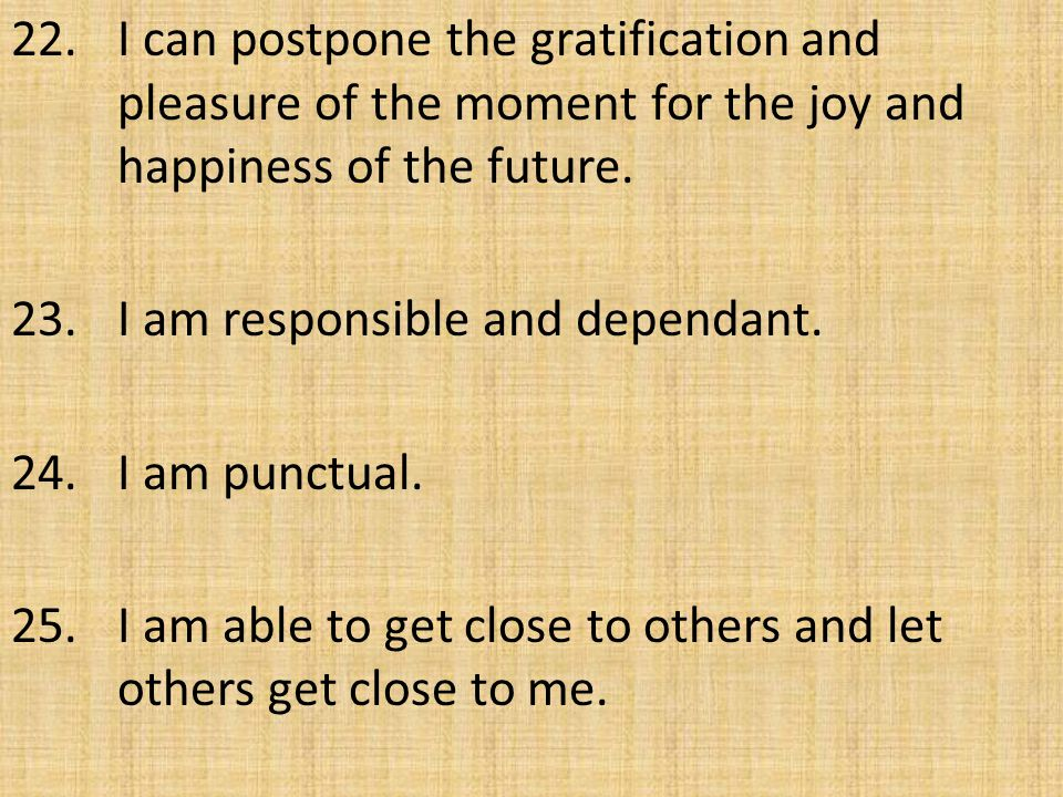 22. I can postpone the gratification and pleasure of the moment for the joy and happiness of the future. 23. I am responsible and dependant. 24. I am