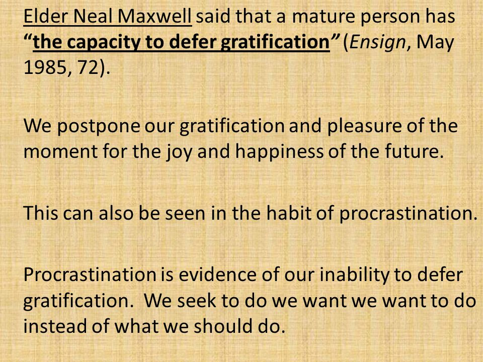 Elder Neal Maxwell said that a mature person has the capacity to defer gratification (Ensign, May 1985, 72).