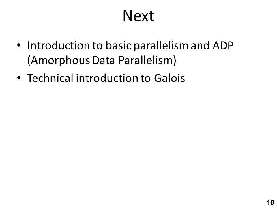 Next Introduction to basic parallelism and ADP (Amorphous Data Parallelism) Technical introduction to Galois 10