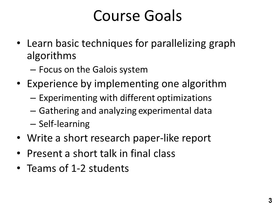Course Goals Learn basic techniques for parallelizing graph algorithms – Focus on the Galois system Experience by implementing one algorithm – Experimenting with different optimizations – Gathering and analyzing experimental data – Self-learning Write a short research paper-like report Present a short talk in final class Teams of 1-2 students 3