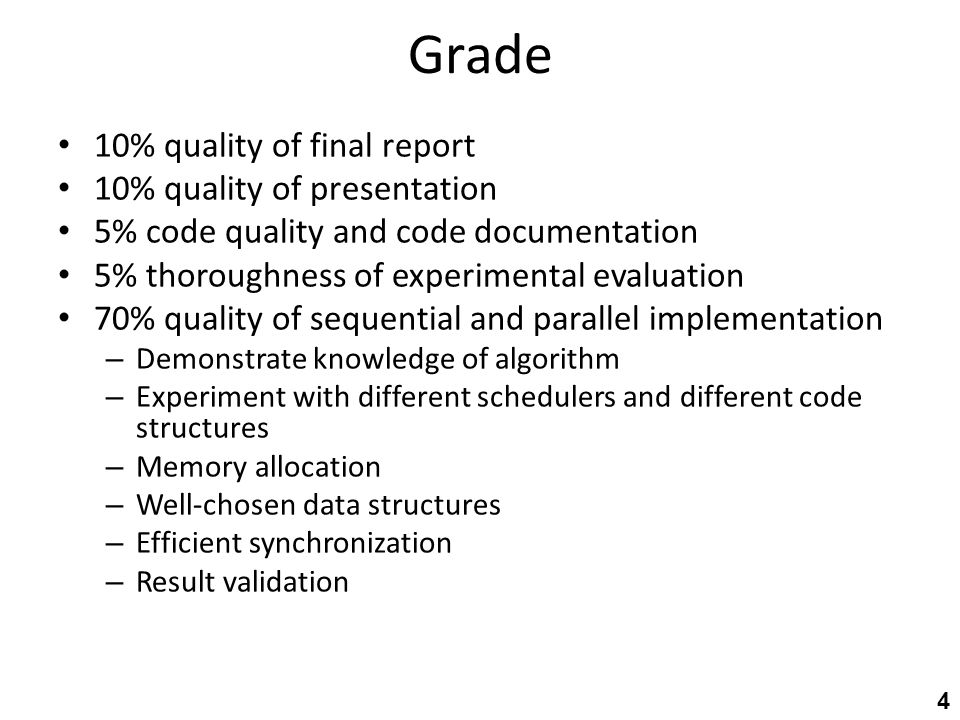 Grade 10% quality of final report 10% quality of presentation 5% code quality and code documentation 5% thoroughness of experimental evaluation 70% quality of sequential and parallel implementation – Demonstrate knowledge of algorithm – Experiment with different schedulers and different code structures – Memory allocation – Well-chosen data structures – Efficient synchronization – Result validation 4