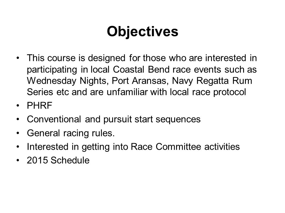 Objectives This course is designed for those who are interested in participating in local Coastal Bend race events such as Wednesday Nights, Port Aransas, Navy Regatta Rum Series etc and are unfamiliar with local race protocol PHRF Conventional and pursuit start sequences General racing rules.