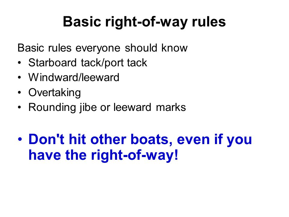 Basic right-of-way rules Basic rules everyone should know Starboard tack/port tack Windward/leeward Overtaking Rounding jibe or leeward marks Don t hit other boats, even if you have the right-of-way!