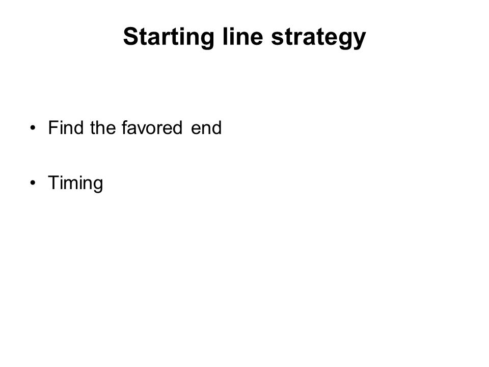 Starting line strategy Find the favored end Timing